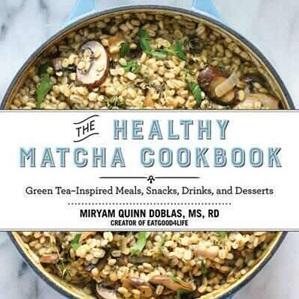 Healthy Matcha Cookbook: Green Tea-Inspired Meals, Snacks, Drink